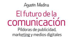 Agustín Medina: El futuro de la comunicación. Píldoras de publicidad, marketing y medios digitales