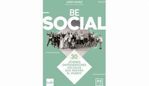 Jordi Sánchez Navas: Be social. 30 jóvenes emprendedores sociales que mueven el mundo